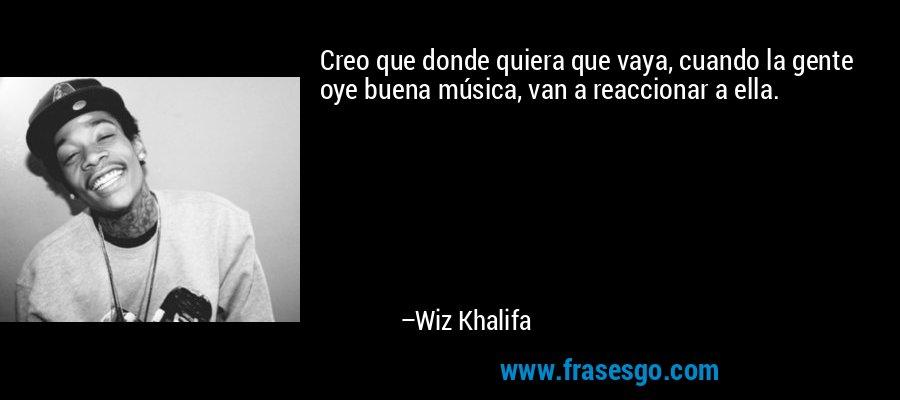 Creo que donde quiera que vaya, cuando la gente oye buena música, van a reaccionar a ella. – Wiz Khalifa