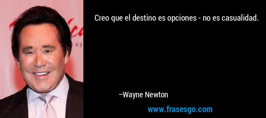 Creo que el destino es opciones - no es casualidad. – Wayne Newton