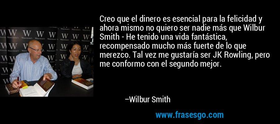 Creo que el dinero es esencial para la felicidad y ahora mismo no quiero ser nadie más que Wilbur Smith - He tenido una vida fantástica, recompensado mucho más fuerte de lo que merezco. Tal vez me gustaría ser JK Rowling, pero me conformo con el segundo mejor. – Wilbur Smith
