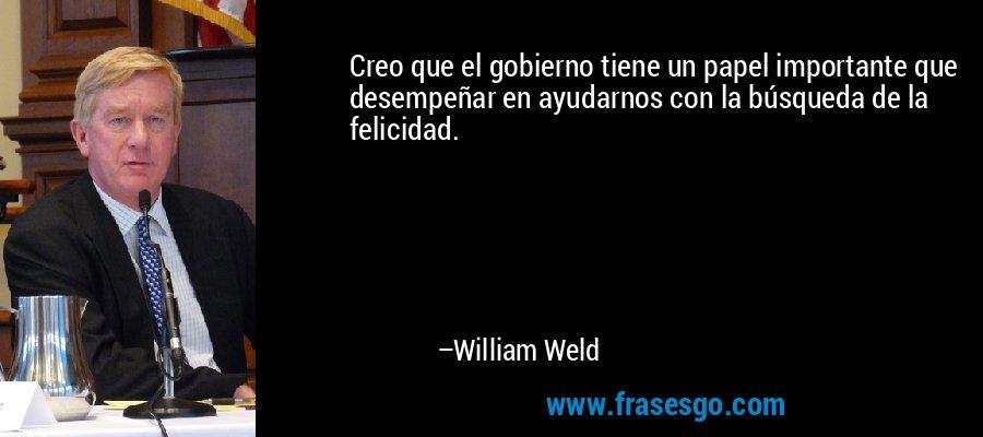 Creo que el gobierno tiene un papel importante que desempeñar en ayudarnos con la búsqueda de la felicidad. – William Weld