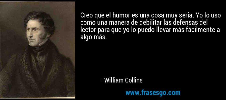 Creo que el humor es una cosa muy seria. Yo lo uso como una manera de debilitar las defensas del lector para que yo lo puedo llevar más fácilmente a algo más. – William Collins