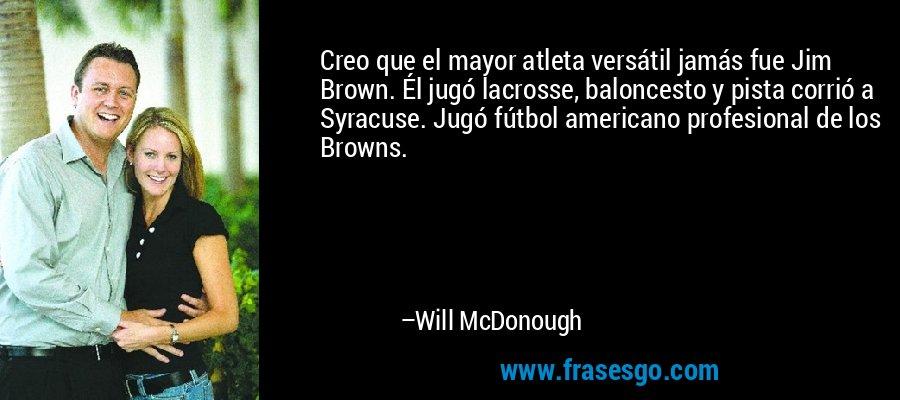Creo que el mayor atleta versátil jamás fue Jim Brown. Él jugó lacrosse, baloncesto y pista corrió a Syracuse. Jugó fútbol americano profesional de los Browns. – Will McDonough