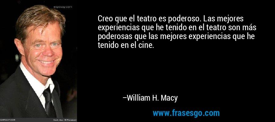 Creo que el teatro es poderoso. Las mejores experiencias que he tenido en el teatro son más poderosas que las mejores experiencias que he tenido en el cine. – William H. Macy