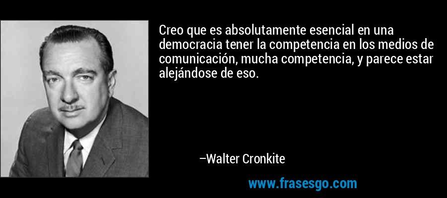 Creo que es absolutamente esencial en una democracia tener la competencia en los medios de comunicación, mucha competencia, y parece estar alejándose de eso. – Walter Cronkite