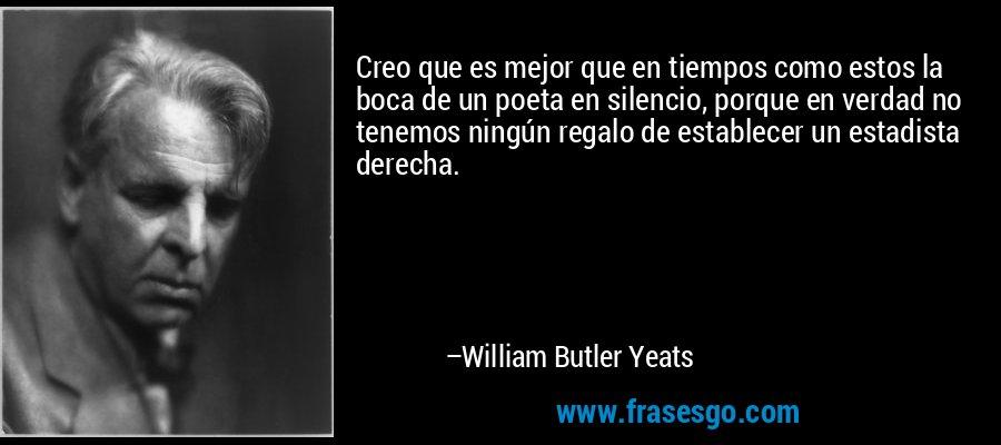 Creo que es mejor que en tiempos como estos la boca de un poeta en silencio, porque en verdad no tenemos ningún regalo de establecer un estadista derecha. – William Butler Yeats