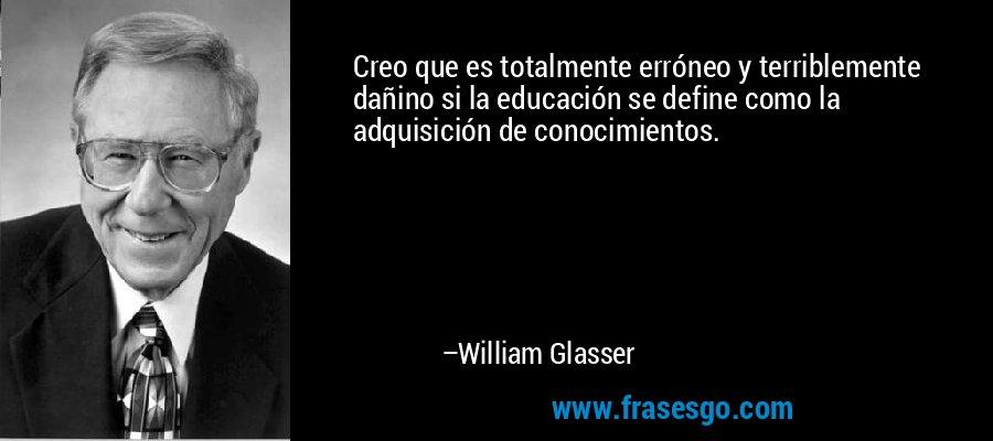 Creo que es totalmente erróneo y terriblemente dañino si la educación se define como la adquisición de conocimientos. – William Glasser