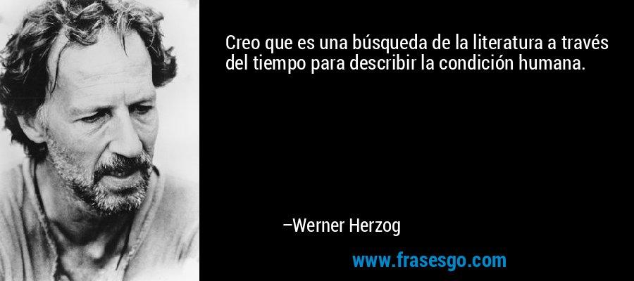 Creo que es una búsqueda de la literatura a través del tiempo para describir la condición humana. – Werner Herzog