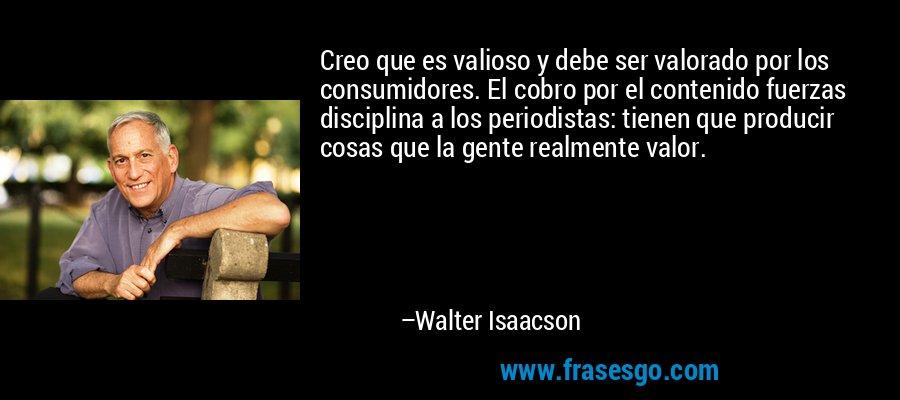Creo que es valioso y debe ser valorado por los consumidores. El cobro por el contenido fuerzas disciplina a los periodistas: tienen que producir cosas que la gente realmente valor. – Walter Isaacson