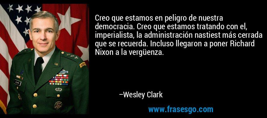 Creo que estamos en peligro de nuestra democracia. Creo que estamos tratando con el, imperialista, la administración nastiest más cerrada que se recuerda. Incluso llegaron a poner Richard Nixon a la vergüenza. – Wesley Clark
