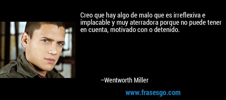 Creo que hay algo de malo que es irreflexiva e implacable y muy aterradora porque no puede tener en cuenta, motivado con o detenido. – Wentworth Miller