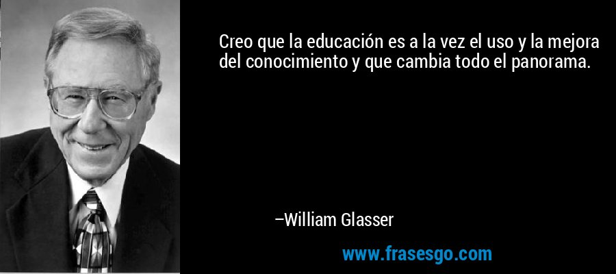 Creo que la educación es a la vez el uso y la mejora del conocimiento y que cambia todo el panorama. – William Glasser
