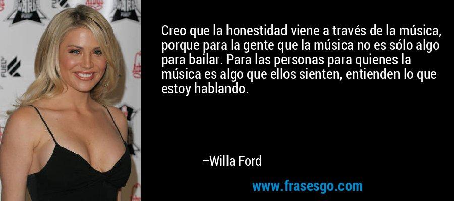 Creo que la honestidad viene a través de la música, porque para la gente que la música no es sólo algo para bailar. Para las personas para quienes la música es algo que ellos sienten, entienden lo que estoy hablando. – Willa Ford