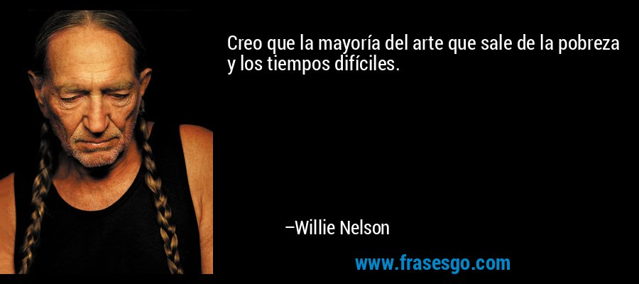 Creo que la mayoría del arte que sale de la pobreza y los tiempos difíciles. – Willie Nelson