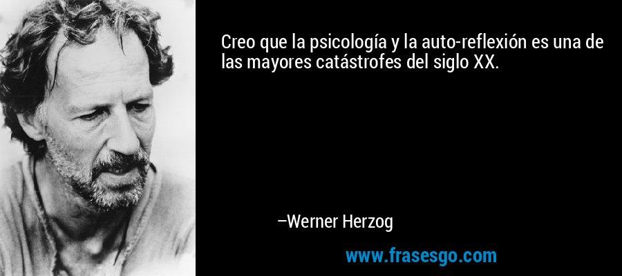 Creo que la psicología y la auto-reflexión es una de las mayores catástrofes del siglo XX. – Werner Herzog