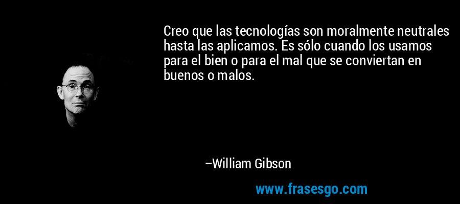 Creo que las tecnologías son moralmente neutrales hasta las aplicamos. Es sólo cuando los usamos para el bien o para el mal que se conviertan en buenos o malos. – William Gibson