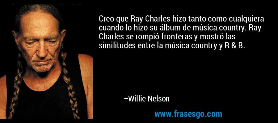 Creo que Ray Charles hizo tanto como cualquiera cuando lo hizo su álbum de música country. Ray Charles se rompió fronteras y mostró las similitudes entre la música country y R & B. – Willie Nelson