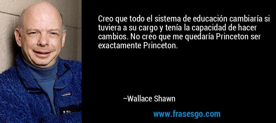 Creo que todo el sistema de educación cambiaría si tuviera a su cargo y tenía la capacidad de hacer cambios. No creo que me quedaría Princeton ser exactamente Princeton. – Wallace Shawn