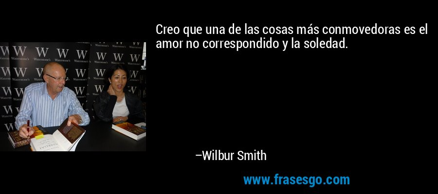 Creo que una de las cosas más conmovedoras es el amor no correspondido y la soledad. – Wilbur Smith