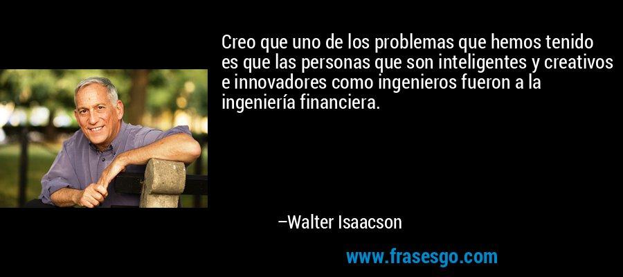 Creo que uno de los problemas que hemos tenido es que las personas que son inteligentes y creativos e innovadores como ingenieros fueron a la ingeniería financiera. – Walter Isaacson