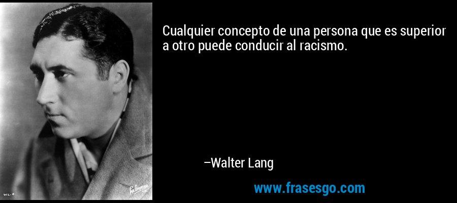 Cualquier concepto de una persona que es superior a otro puede conducir al racismo. – Walter Lang