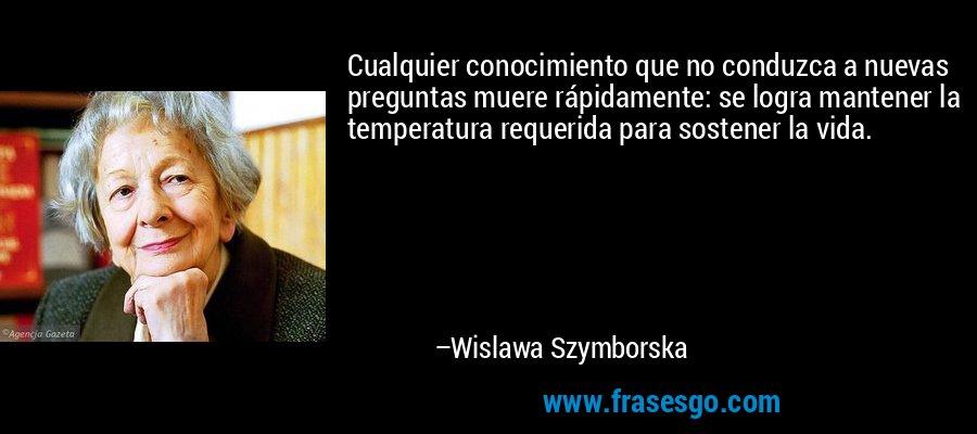Cualquier conocimiento que no conduzca a nuevas preguntas muere rápidamente: se logra mantener la temperatura requerida para sostener la vida. – Wislawa Szymborska