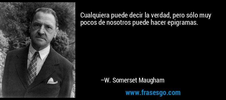 Cualquiera puede decir la verdad, pero sólo muy pocos de nosotros puede hacer epigramas. – W. Somerset Maugham