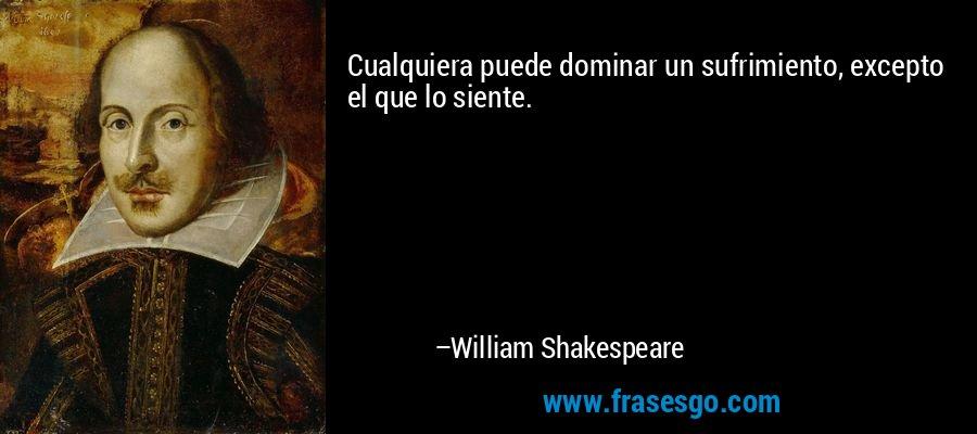 Cualquiera puede dominar un sufrimiento, excepto el que lo siente. – William Shakespeare