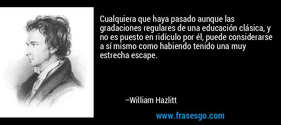 Cualquiera que haya pasado aunque las gradaciones regulares de una educación clásica, y no es puesto en ridículo por él, puede considerarse a sí mismo como habiendo tenido una muy estrecha escape. – William Hazlitt