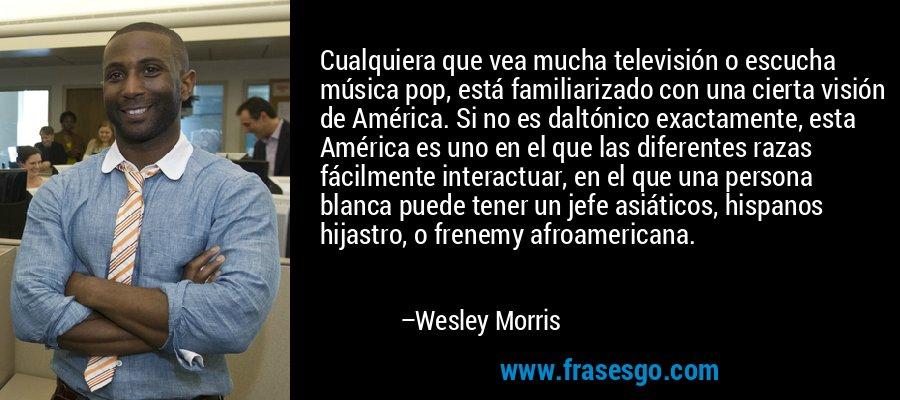 Cualquiera que vea mucha televisión o escucha música pop, está familiarizado con una cierta visión de América. Si no es daltónico exactamente, esta América es uno en el que las diferentes razas fácilmente interactuar, en el que una persona blanca puede tener un jefe asiáticos, hispanos hijastro, o frenemy afroamericana. – Wesley Morris
