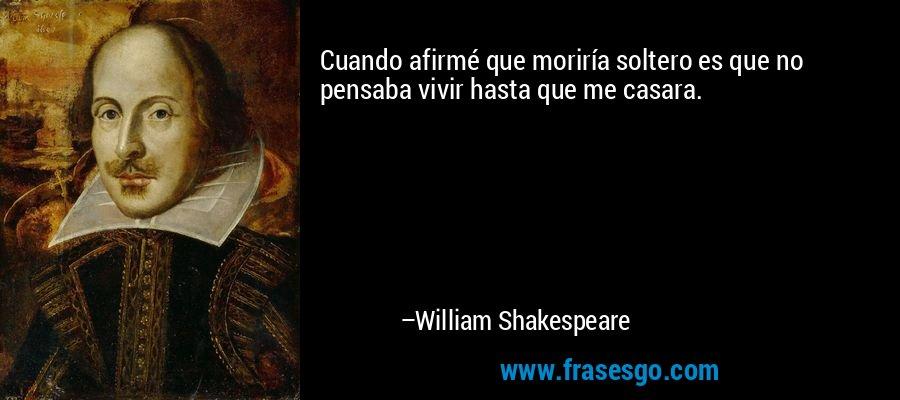 Cuando afirmé que moriría soltero es que no pensaba vivir hasta que me casara. – William Shakespeare