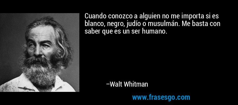 Cuando conozco a alguien no me importa si es blanco, negro, judío o musulmán. Me basta con saber que es un ser humano. – Walt Whitman