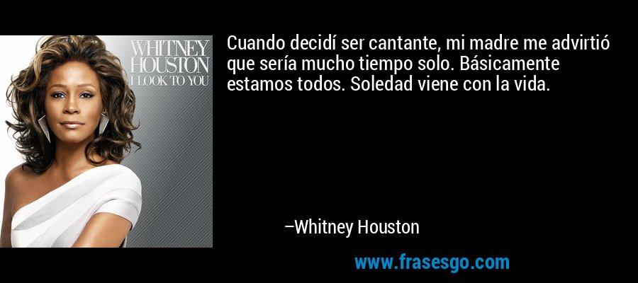 Cuando decidí ser cantante, mi madre me advirtió que sería mucho tiempo solo. Básicamente estamos todos. Soledad viene con la vida. – Whitney Houston