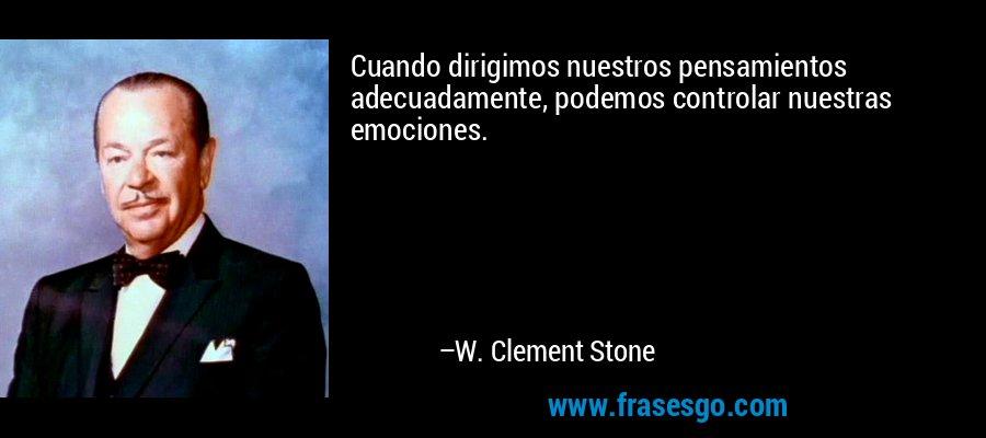 Cuando dirigimos nuestros pensamientos adecuadamente, podemos controlar nuestras emociones. – W. Clement Stone