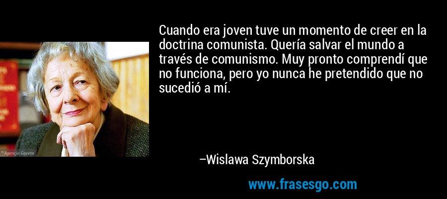 Cuando era joven tuve un momento de creer en la doctrina comunista. Quería salvar el mundo a través de comunismo. Muy pronto comprendí que no funciona, pero yo nunca he pretendido que no sucedió a mí. – Wislawa Szymborska