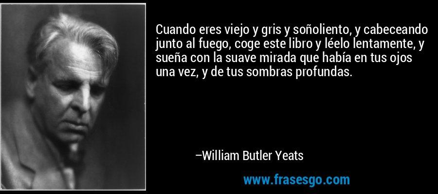 Cuando eres viejo y gris y soñoliento, y cabeceando junto al fuego, coge este libro y léelo lentamente, y sueña con la suave mirada que había en tus ojos una vez, y de tus sombras profundas. – William Butler Yeats