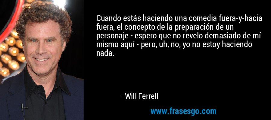 Cuando estás haciendo una comedia fuera-y-hacia fuera, el concepto de la preparación de un personaje - espero que no revelo demasiado de mí mismo aquí - pero, uh, no, yo no estoy haciendo nada. – Will Ferrell