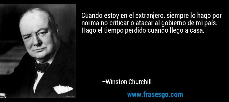 Cuando estoy en el extranjero, siempre lo hago por norma no criticar o atacar al gobierno de mi país. Hago el tiempo perdido cuando llego a casa. – Winston Churchill