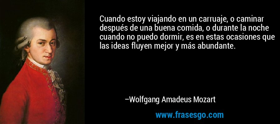 Cuando estoy viajando en un carruaje, o caminar después de una buena comida, o durante la noche cuando no puedo dormir, es en estas ocasiones que las ideas fluyen mejor y más abundante. – Wolfgang Amadeus Mozart