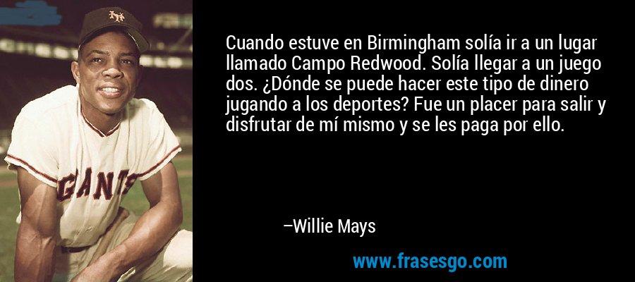 Cuando estuve en Birmingham solía ir a un lugar llamado Campo Redwood. Solía llegar a un juego dos. ¿Dónde se puede hacer este tipo de dinero jugando a los deportes? Fue un placer para salir y disfrutar de mí mismo y se les paga por ello. – Willie Mays