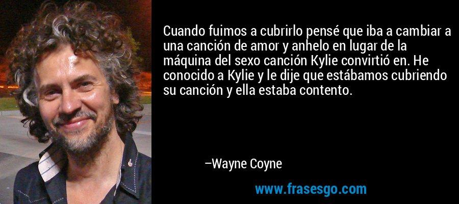 Cuando fuimos a cubrirlo pensé que iba a cambiar a una canción de amor y anhelo en lugar de la máquina del sexo canción Kylie convirtió en. He conocido a Kylie y le dije que estábamos cubriendo su canción y ella estaba contento. – Wayne Coyne