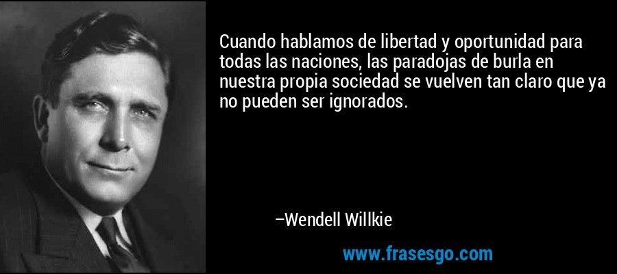 Cuando hablamos de libertad y oportunidad para todas las naciones, las paradojas de burla en nuestra propia sociedad se vuelven tan claro que ya no pueden ser ignorados. – Wendell Willkie