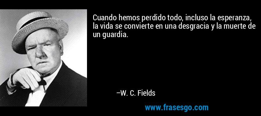 Cuando hemos perdido todo, incluso la esperanza, la vida se convierte en una desgracia y la muerte de un guardia. – W. C. Fields