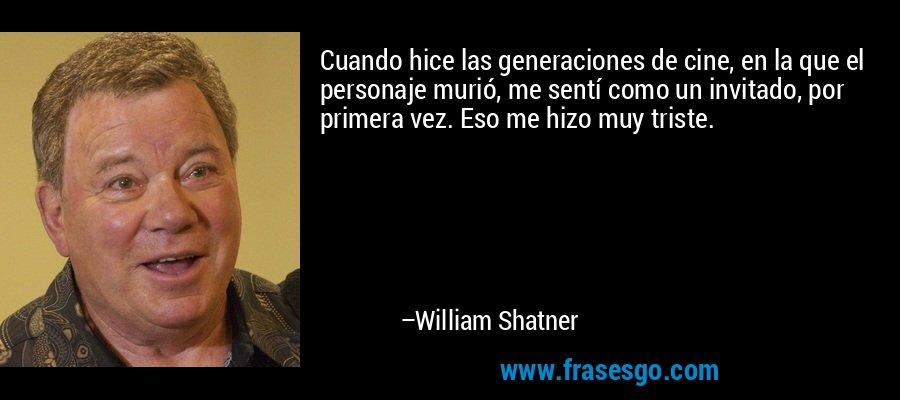 Cuando hice las generaciones de cine, en la que el personaje murió, me sentí como un invitado, por primera vez. Eso me hizo muy triste. – William Shatner