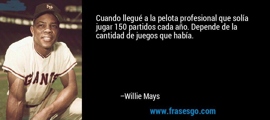 Cuando llegué a la pelota profesional que solía jugar 150 partidos cada año. Depende de la cantidad de juegos que había. – Willie Mays
