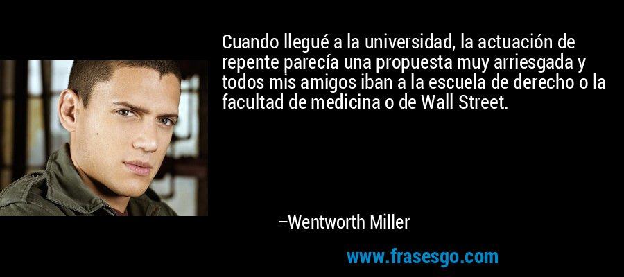 Cuando llegué a la universidad, la actuación de repente parecía una propuesta muy arriesgada y todos mis amigos iban a la escuela de derecho o la facultad de medicina o de Wall Street. – Wentworth Miller