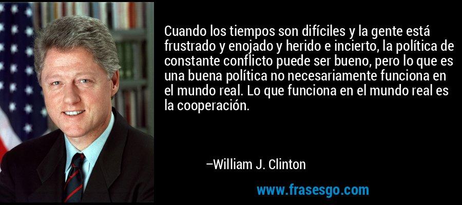 Cuando los tiempos son difíciles y la gente está frustrado y enojado y herido e incierto, la política de constante conflicto puede ser bueno, pero lo que es una buena política no necesariamente funciona en el mundo real. Lo que funciona en el mundo real es la cooperación. – William J. Clinton