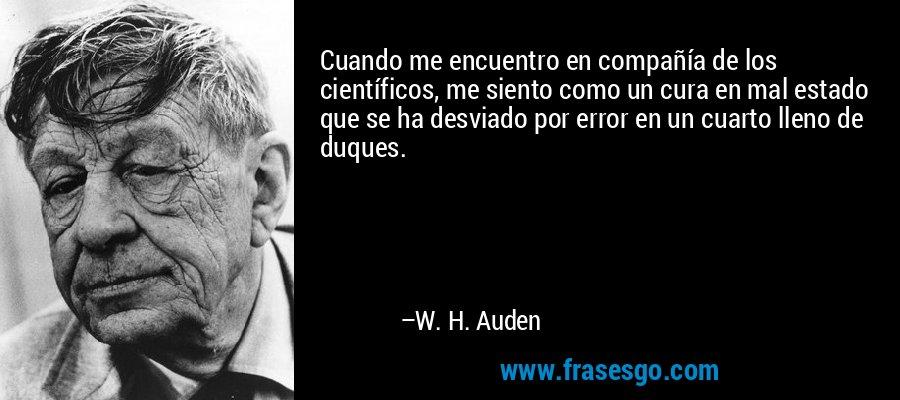 Cuando me encuentro en compañía de los científicos, me siento como un cura en mal estado que se ha desviado por error en un cuarto lleno de duques. – W. H. Auden