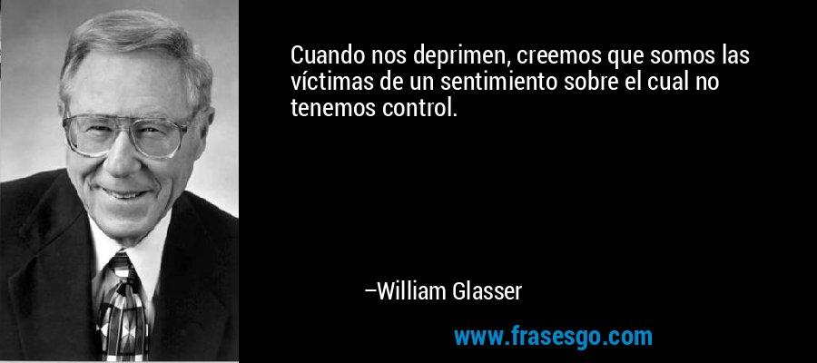 Cuando nos deprimen, creemos que somos las víctimas de un sentimiento sobre el cual no tenemos control. – William Glasser