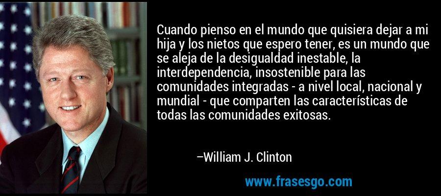 Cuando pienso en el mundo que quisiera dejar a mi hija y los nietos que espero tener, es un mundo que se aleja de la desigualdad inestable, la interdependencia, insostenible para las comunidades integradas - a nivel local, nacional y mundial - que comparten las características de todas las comunidades exitosas. – William J. Clinton