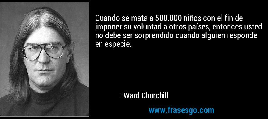 Cuando se mata a 500.000 niños con el fin de imponer su voluntad a otros países, entonces usted no debe ser sorprendido cuando alguien responde en especie. – Ward Churchill
